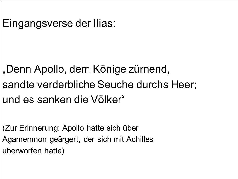 Eingangsverse der Ilias: Denn Apollo, dem Könige zürnend, sandte verderbliche Seuche durchs Heer; und es sanken die Völker (Zur Erinnerung: Apollo hatte sich über Agamemnon geärgert, der sich mit Achilles überworfen hatte)