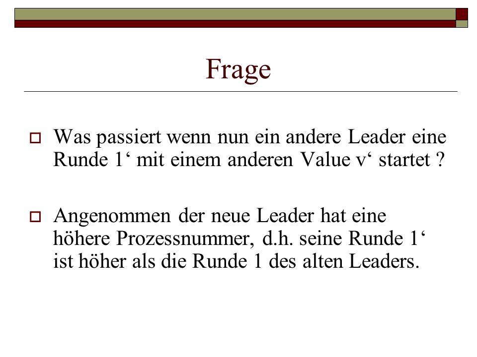 Frage Was passiert wenn nun ein andere Leader eine Runde 1 mit einem anderen Value v startet ? Angenommen der neue Leader hat eine höhere Prozessnumme
