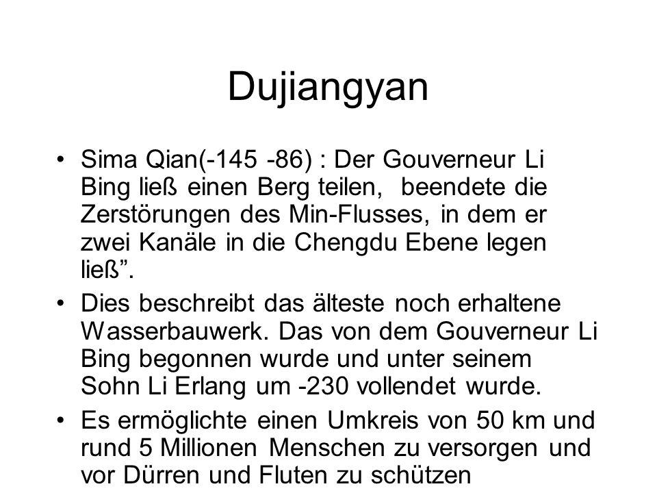Dujiangyan Sima Qian(-145 -86) : Der Gouverneur Li Bing ließ einen Berg teilen, beendete die Zerstörungen des Min-Flusses, in dem er zwei Kanäle in die Chengdu Ebene legen ließ.