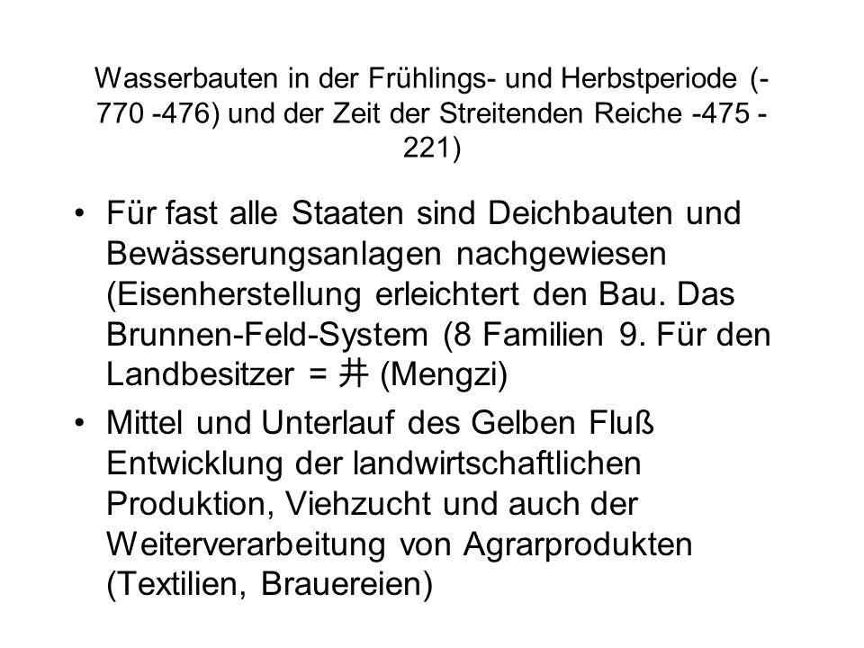 Wasserbauten in der Frühlings- und Herbstperiode (- 770 -476) und der Zeit der Streitenden Reiche -475 - 221) Für fast alle Staaten sind Deichbauten und Bewässerungsanlagen nachgewiesen (Eisenherstellung erleichtert den Bau.