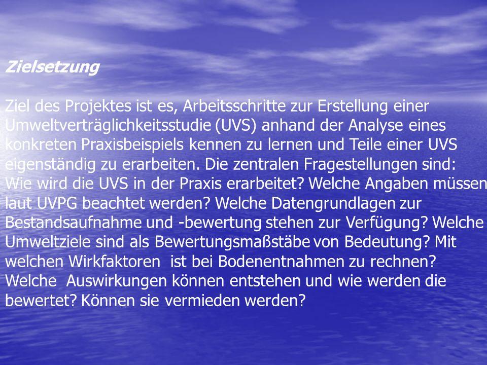 Zielsetzung Ziel des Projektes ist es, Arbeitsschritte zur Erstellung einer Umweltverträglichkeitsstudie (UVS) anhand der Analyse eines konkreten Pr