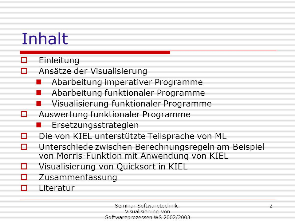 Seminar Softwaretechnik: Visualisierung von Softwareprozessen WS 2002/2003 13 Quicksort Das Quicksort –Algorithmus wird in ML wie folgt rekursiv definiert: fun qsort (s: int list) : int list = if null(s) then s else qsort( le (s, hd (s))) @ eq (s, hd (s)) @ qsort (gr (s, hd (s)) ; Die Funktion qsort benutzt drei Hilfsfunktionen: fun le (s: int list, n : int) : int list = if null (s) then nil else if hd (s) < n then hd (s) :: le (tl (s), n) else le (tl (s), n) ; fun eq (s: int list, n : int) : int list = if null (s) then nil else if hd (s) = n then hd (s) :: eq (tl (s), n) else eq (tl (s), n) ; fun gr (s : int list, n : int) : int list = if null (s) then nil else if hd (s) > n then hd ( s) :: gr (tl (s), n) else gr (tl (s), n) ;