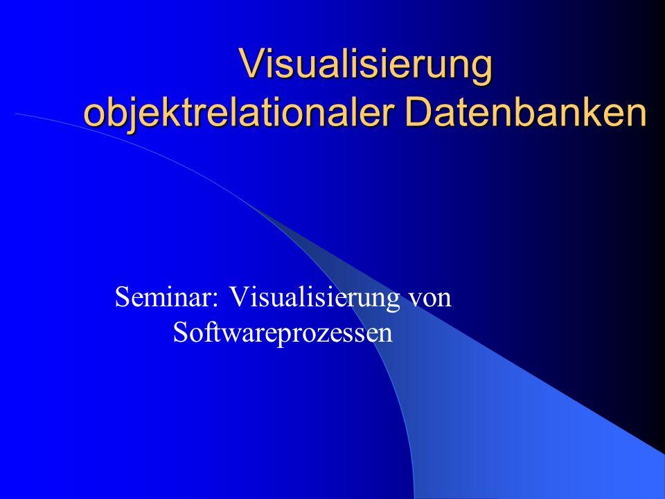Visualisierung objektrelationaler Datenbanken Seminar: Visualisierung von Softwareprozessen
