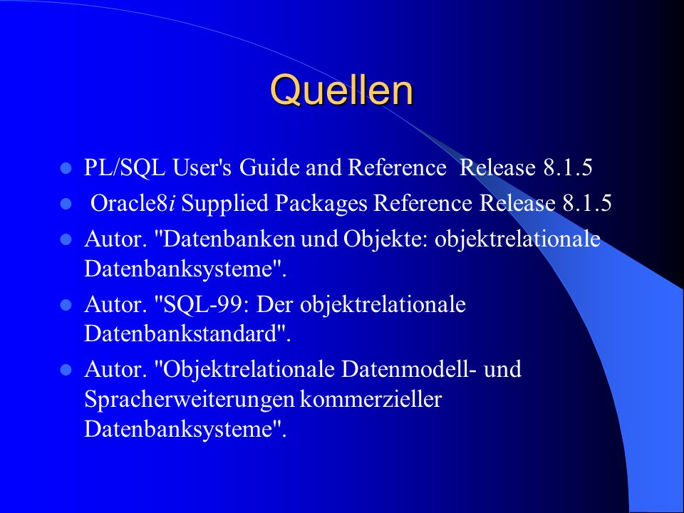 Quellen PL/SQL User's Guide and Reference Release 8.1.5 Oracle8i Supplied Packages Reference Release 8.1.5 Autor.