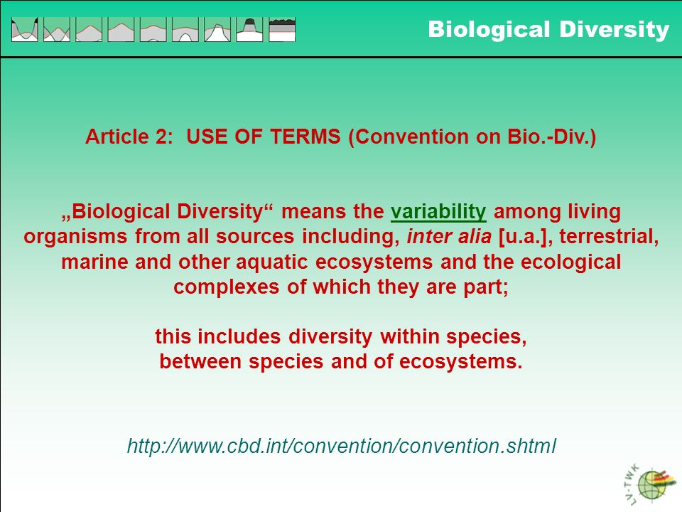 Biological Diversity Article 2: USE OF TERMS (Convention on Bio.-Div.) Biological Diversity means the variability among living organisms from all sour