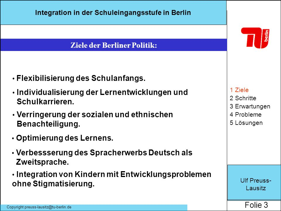 Ulf Preuss- Lausitz Folie 3 Integration in der Schuleingangsstufe in Berlin Copyright preuss-lausitz@tu-berlin.de 1 Ziele 2 Schritte 3 Erwartungen 4 P
