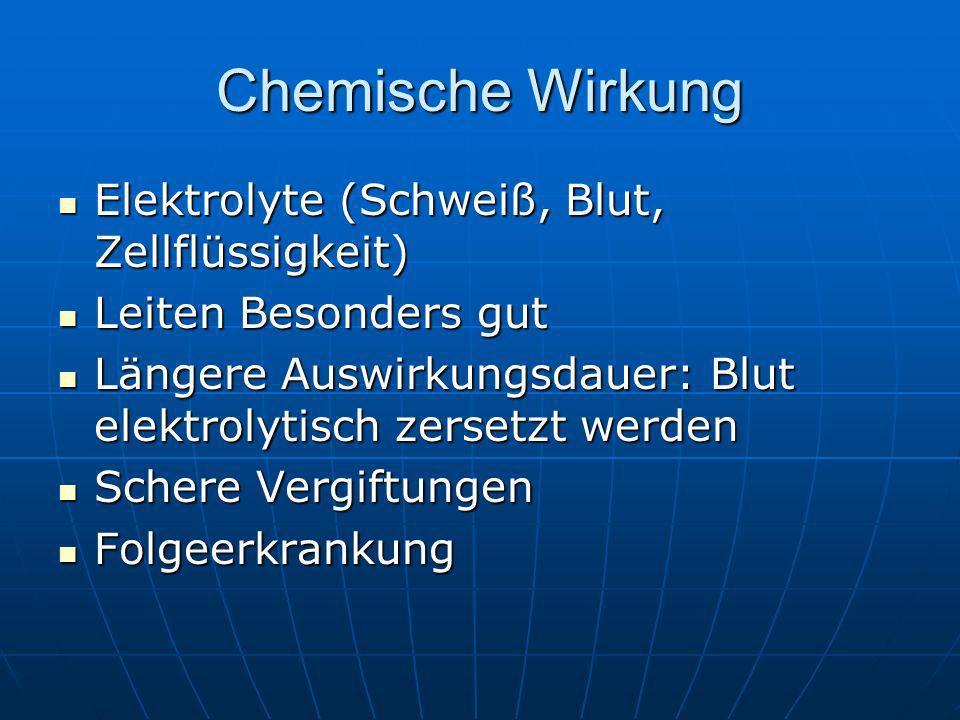 Chemische Wirkung Elektrolyte (Schweiß, Blut, Zellflüssigkeit) Elektrolyte (Schweiß, Blut, Zellflüssigkeit) Leiten Besonders gut Leiten Besonders gut