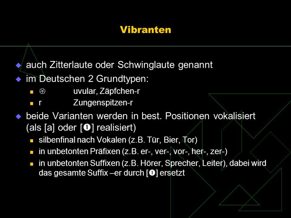 Vibranten auch Zitterlaute oder Schwinglaute genannt im Deutschen 2 Grundtypen: uvular, Zäpfchen-r rZungenspitzen-r beide Varianten werden in best. Po