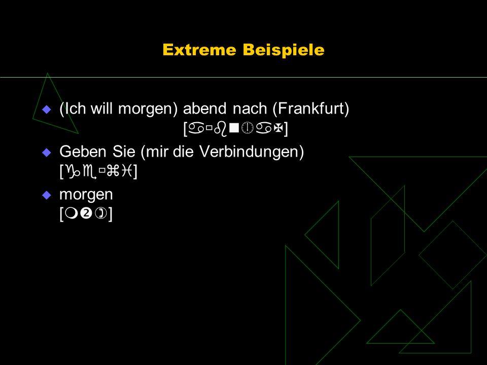 Extreme Beispiele (Ich will morgen) abend nach (Frankfurt) [ ] Geben Sie (mir die Verbindungen) [ ] morgen [ ]