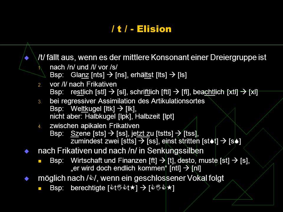 / t / - Elision /t/ fällt aus, wenn es der mittlere Konsonant einer Dreiergruppe ist 1. nach /n/ und /l/ vor /s/ Bsp: Glanz [nts] [ns], erhältst [lts]