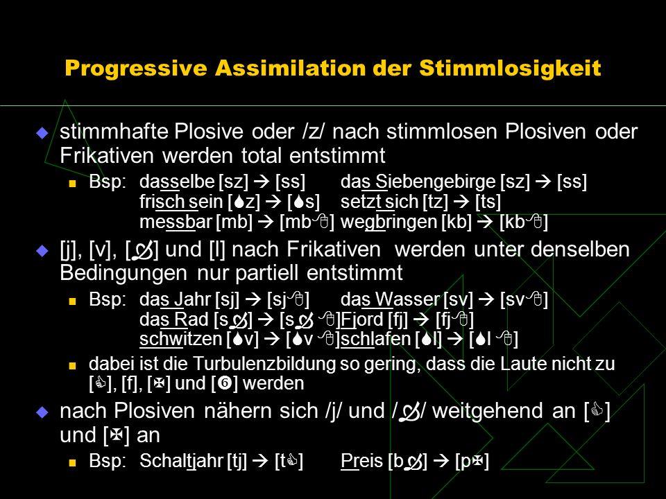Progressive Assimilation der Stimmlosigkeit stimmhafte Plosive oder /z/ nach stimmlosen Plosiven oder Frikativen werden total entstimmt Bsp: dasselbe