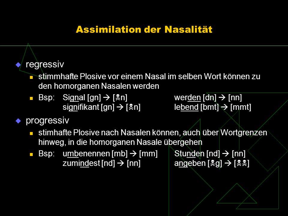 Assimilation der Nasalität regressiv stimmhafte Plosive vor einem Nasal im selben Wort können zu den homorganen Nasalen werden Bsp:Signal [gn] [ n]wer