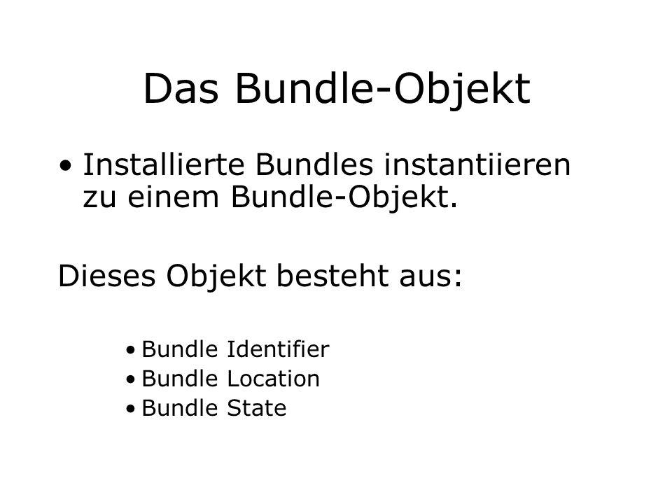 Das Bundle-Objekt Installierte Bundles instantiieren zu einem Bundle-Objekt. Dieses Objekt besteht aus: Bundle Identifier Bundle Location Bundle State