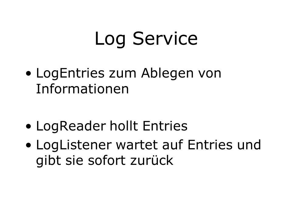 Log Service LogEntries zum Ablegen von Informationen LogReader hollt Entries LogListener wartet auf Entries und gibt sie sofort zurück