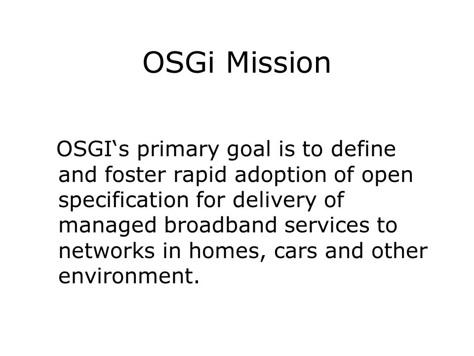 OSGi Mission OSGIs primary goal is to define and foster rapid adoption of open specification for delivery of managed broadband services to networks in
