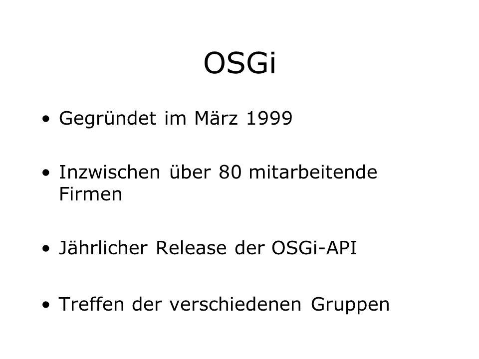 OSGi Gegründet im März 1999 Inzwischen über 80 mitarbeitende Firmen Jährlicher Release der OSGi-API Treffen der verschiedenen Gruppen