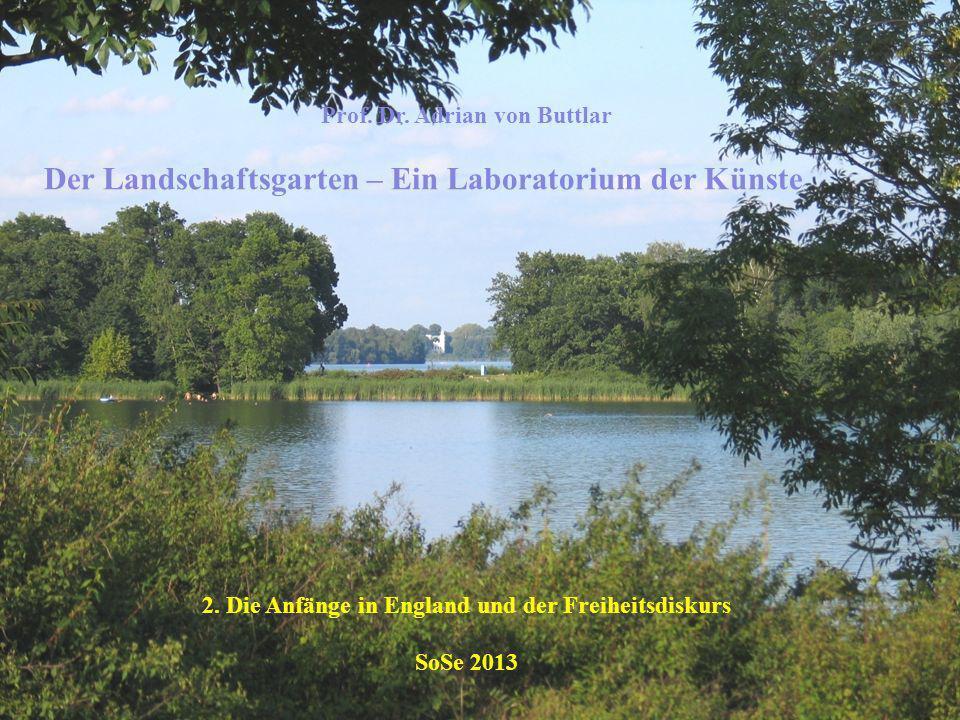 Prof. Dr. Adrian von Buttlar Der Landschaftsgarten – Ein Laboratorium der Künste 2. Die Anfänge in England und der Freiheitsdiskurs SoSe 2013