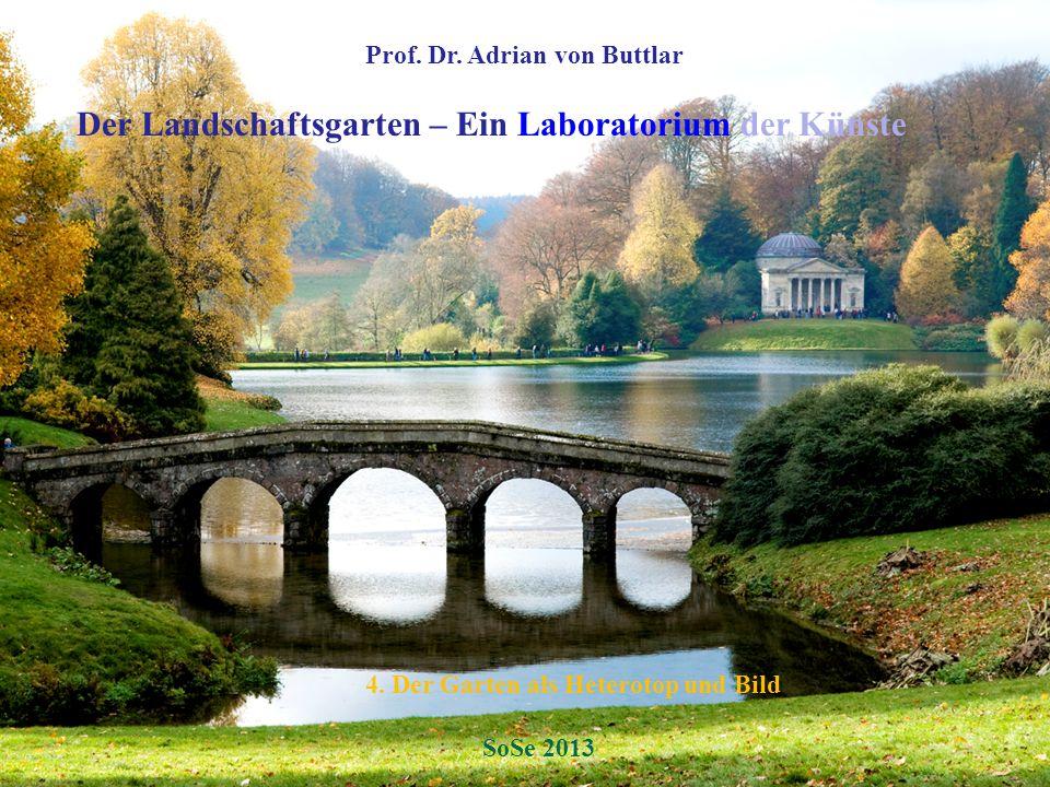 Prof. Dr. Adrian von Buttlar Der Landschaftsgarten – Ein Laboratorium der Künste 4. Der Garten als Heterotop und Bild SoSe 2013
