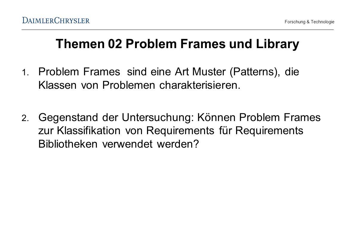 Forschung & Technologie Themen 02 Problem Frames und Library Problem Frames sind eine Art Muster (Patterns), die Klassen von Problemen charakterisieren.
