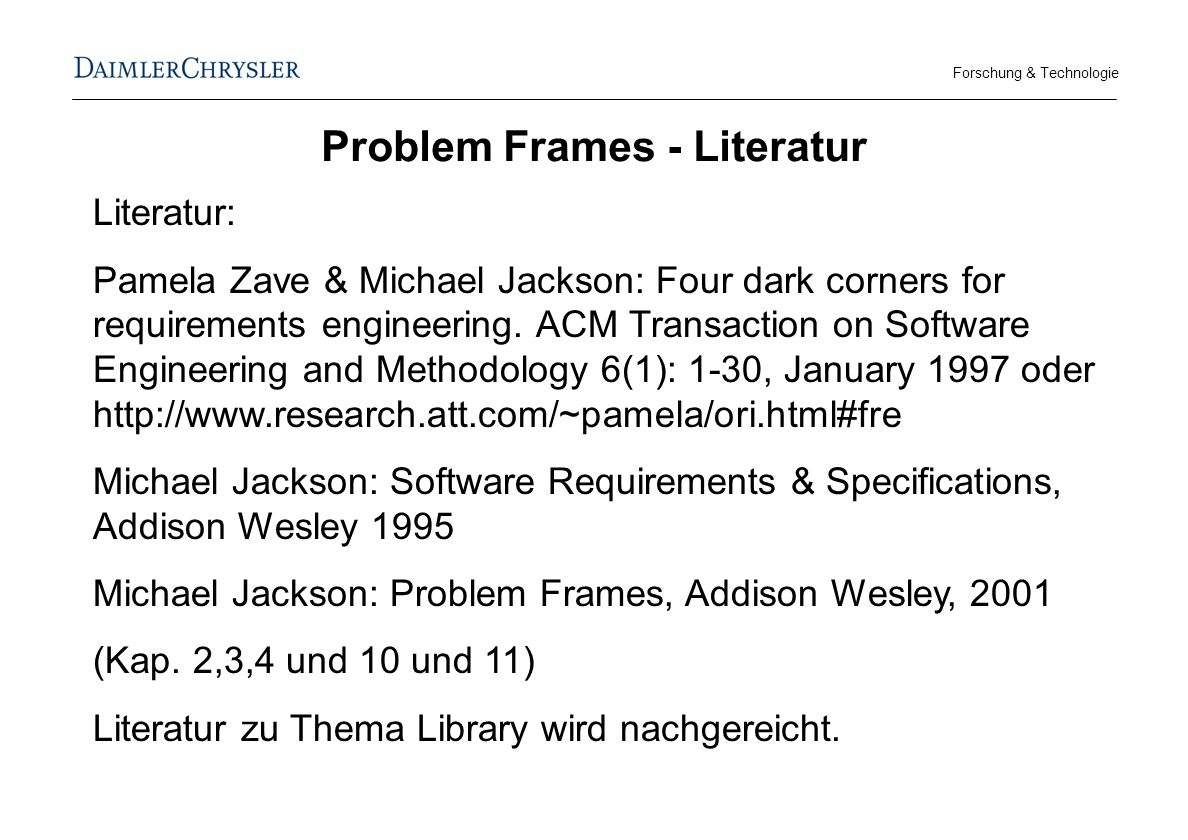 Forschung & Technologie Problem Frames - Literatur Literatur: Pamela Zave & Michael Jackson: Four dark corners for requirements engineering.