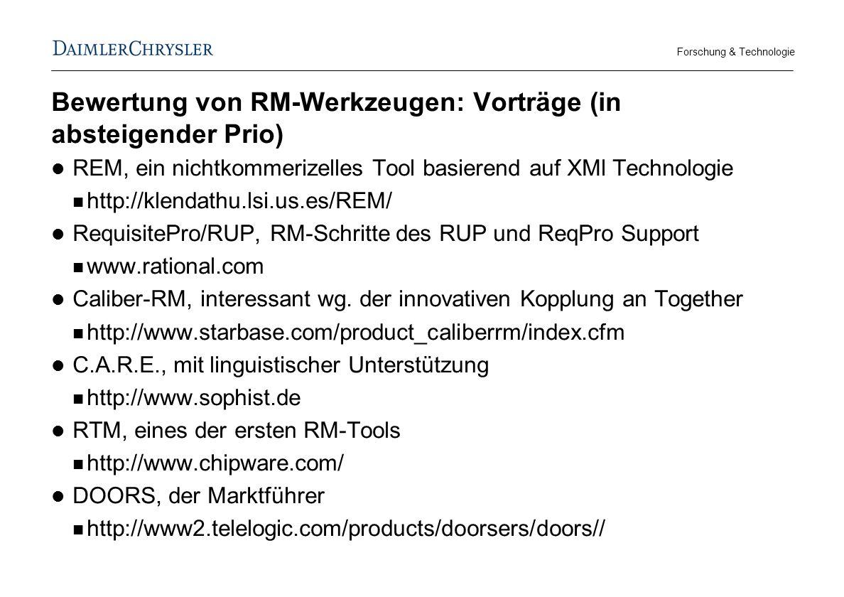 Forschung & Technologie Bewertung von RM-Werkzeugen: Vorträge (in absteigender Prio) REM, ein nichtkommerizelles Tool basierend auf XMl Technologie http://klendathu.lsi.us.es/REM/ RequisitePro/RUP, RM-Schritte des RUP und ReqPro Support www.rational.com Caliber-RM, interessant wg.