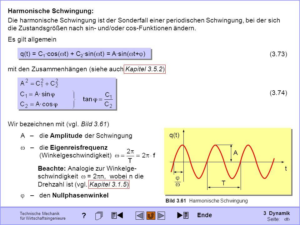 3 Dynamik Seite: 390 Technische Mechanik für Wirtschaftsingenieure Harmonische Schwingung: Die harmonische Schwingung ist der Sonderfall einer periodischen Schwingung, bei der sich die Zustandsgrößen nach sin- und/oder cos-Funktionen ändern.