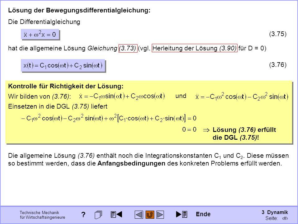 3 Dynamik Seite: 396 Technische Mechanik für Wirtschaftsingenieure Kontrolle für Richtigkeit der Lösung: Kontrolle für Richtigkeit der Lösung: Lösung der Bewegungsdifferentialgleichung: Einsetzen in die DGL (3.75) liefert Lösung (3.76) erfüllt die DGL (3.75).