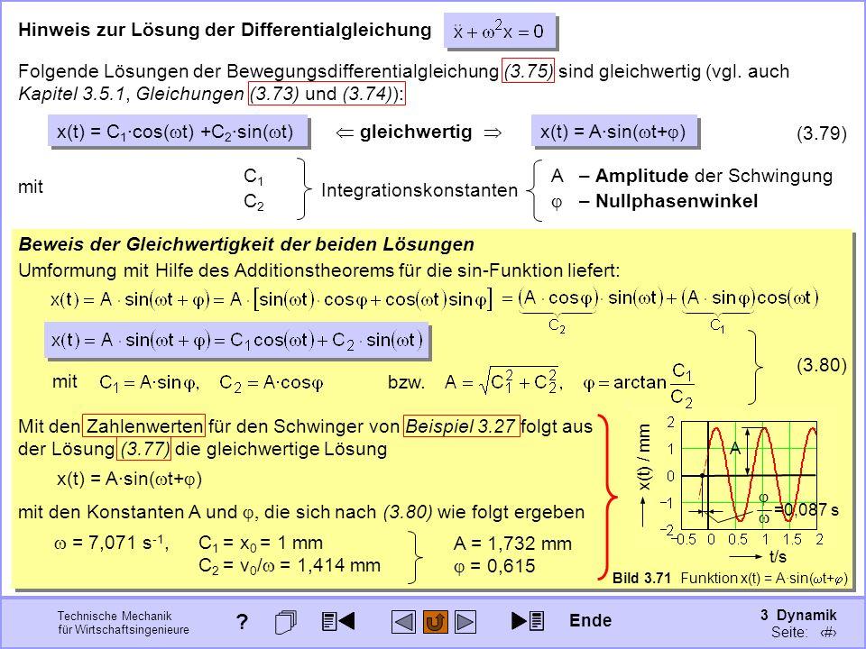 3 Dynamik Seite: 399 Technische Mechanik für Wirtschaftsingenieure Beweis der Gleichwertigkeit der beiden Lösungen Hinweis zur Lösung der Differentialgleichung Umformung mit Hilfe des Additionstheorems für die sin-Funktion liefert: mit den Konstanten A und die sich nach (3.80) wie folgt ergeben = 7,071 s -1, C 1 = x 0 = 1 mm C 2 = v 0 / = 1,414 mm gleichwertig x(t) = C 1 ·cos( t) +C 2 ·sin( t) x(t) = A·sin( t+ ) (3.79) Folgende Lösungen der Bewegungsdifferentialgleichung (3.75) sind gleichwertig (vgl.