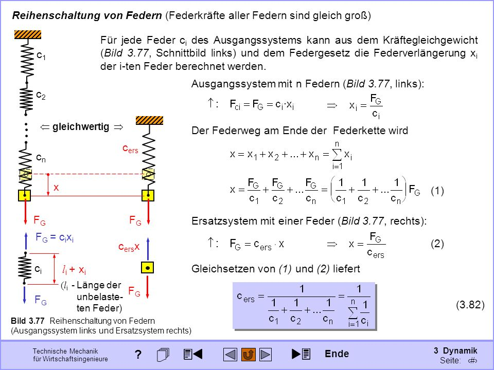 3 Dynamik Seite: 405 Technische Mechanik für Wirtschaftsingenieure Reihenschaltung von Federn (Federkräfte aller Federn sind gleich groß) x c2c2 cncn c1c1 FGFG c ers FGFG gleichwertig c ers x FGFG cici FGFG F G = c i x i l i + x i (l i -Länge der unbelaste- ten Feder) Bild 3.77 Reihenschaltung von Federn (Ausgangssystem links Für jede Feder c i des Ausgangssystems kann aus dem Kräftegleichgewicht (Bild 3.77, Schnittbild links) und dem Federgesetz die Federverlängerung x i der i-ten Feder berechnet werden.