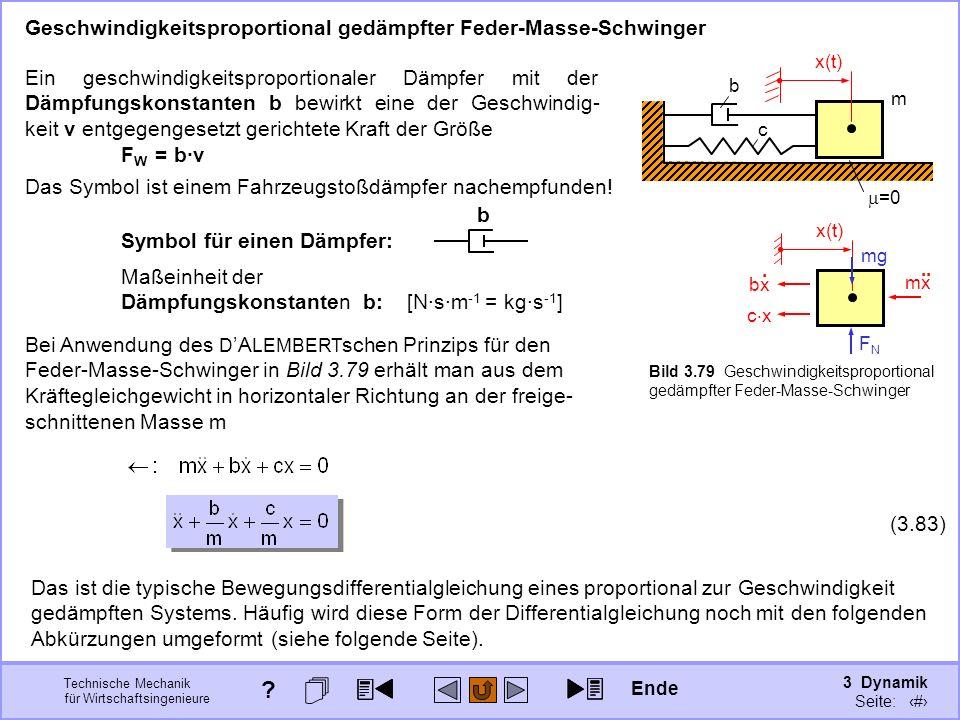 3 Dynamik Seite: 408 Technische Mechanik für Wirtschaftsingenieure Bei Anwendung des D A LEMBERT schen Prinzips für den Feder-Masse-Schwinger in Bild 3.79 erhält man aus dem Kräftegleichgewicht in horizontaler Richtung an der freige- schnittenen Masse m Geschwindigkeitsproportional gedämpfter Feder-Masse-Schwinger Maßeinheit der Dämpfungskonstanten b: [N·s·m -1 = kg·s -1 ] c m =0 b c x mg mx..