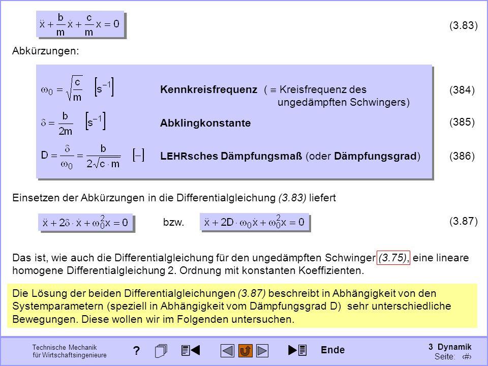 3 Dynamik Seite: 409 Technische Mechanik für Wirtschaftsingenieure (3.83) Abkürzungen: (384) Kennkreisfrequenz ( Kreisfrequenz des ungedämpften Schwingers) Abklingkonstante (385) L EHR sches Dämpfungsmaß (oder Dämpfungsgrad) (386) Einsetzen der Abkürzungen in die Differentialgleichung (3.83) liefert bzw.