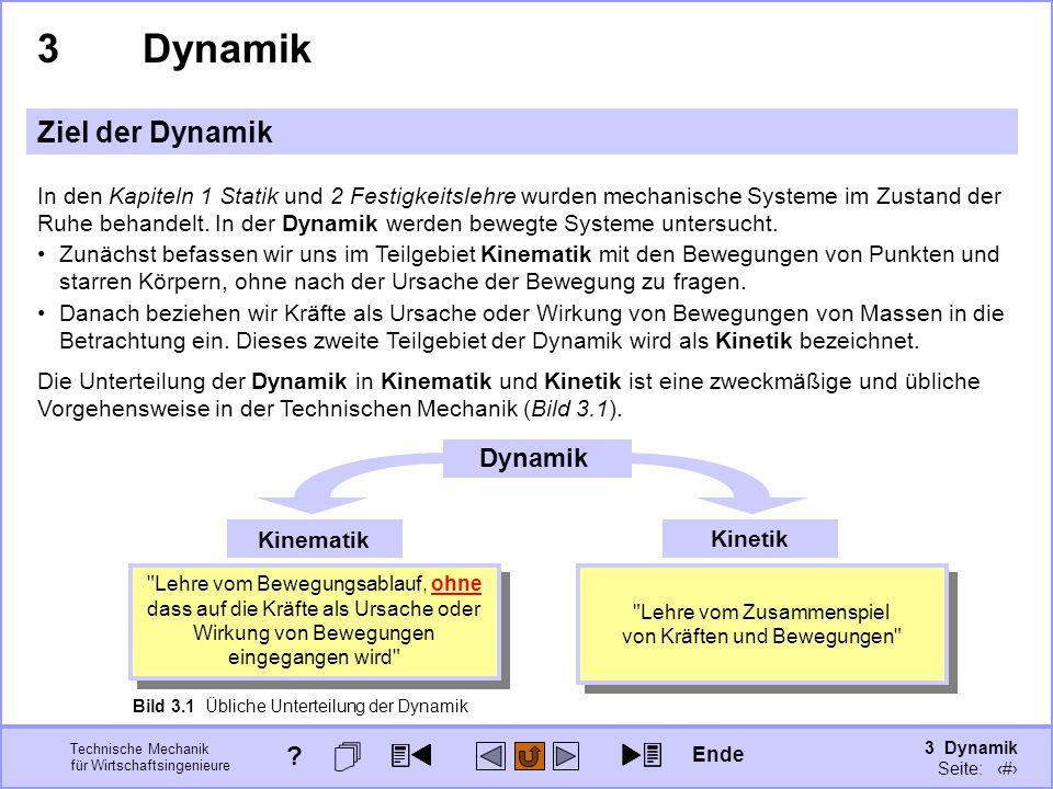 3 Dynamik Seite: 302 Technische Mechanik für Wirtschaftsingenieure 3Dynamik Ziel der Dynamik In den Kapiteln 1 Statik und 2 Festigkeitslehre wurden mechanische Systeme im Zustand der Ruhe behandelt.