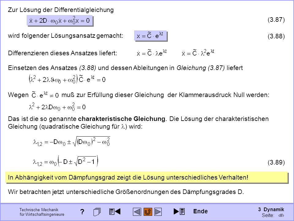 3 Dynamik Seite: 410 Technische Mechanik für Wirtschaftsingenieure Einsetzen des Ansatzes (3.88) und dessen Ableitungen in Gleichung (3.87) liefert Wegen muß zur Erfüllung dieser Gleichung der Klammerausdruck Null werden: Das ist die so genannte charakteristische Gleichung.