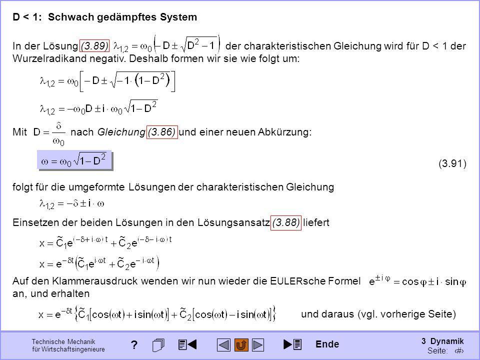 3 Dynamik Seite: 412 Technische Mechanik für Wirtschaftsingenieure D < 1: Schwach gedämpftes System In der Lösung (3.89) der charakteristischen Gleichung wird für D < 1 der Wurzelradikand negativ.