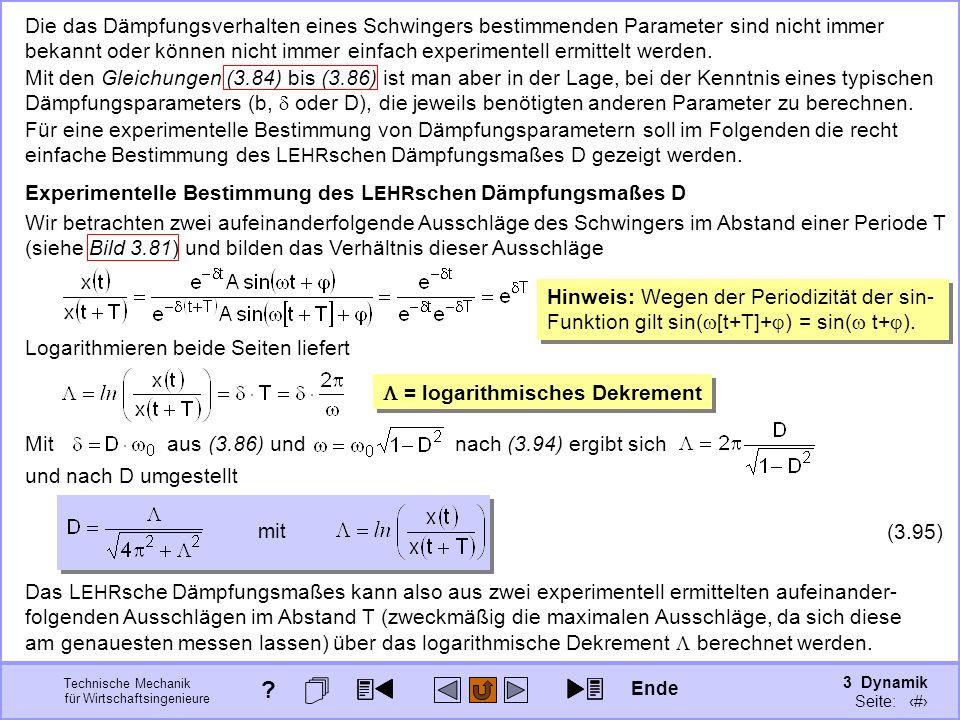 3 Dynamik Seite: 414 Technische Mechanik für Wirtschaftsingenieure Die das Dämpfungsverhalten eines Schwingers bestimmenden Parameter sind nicht immer bekannt oder können nicht immer einfach experimentell ermittelt werden.