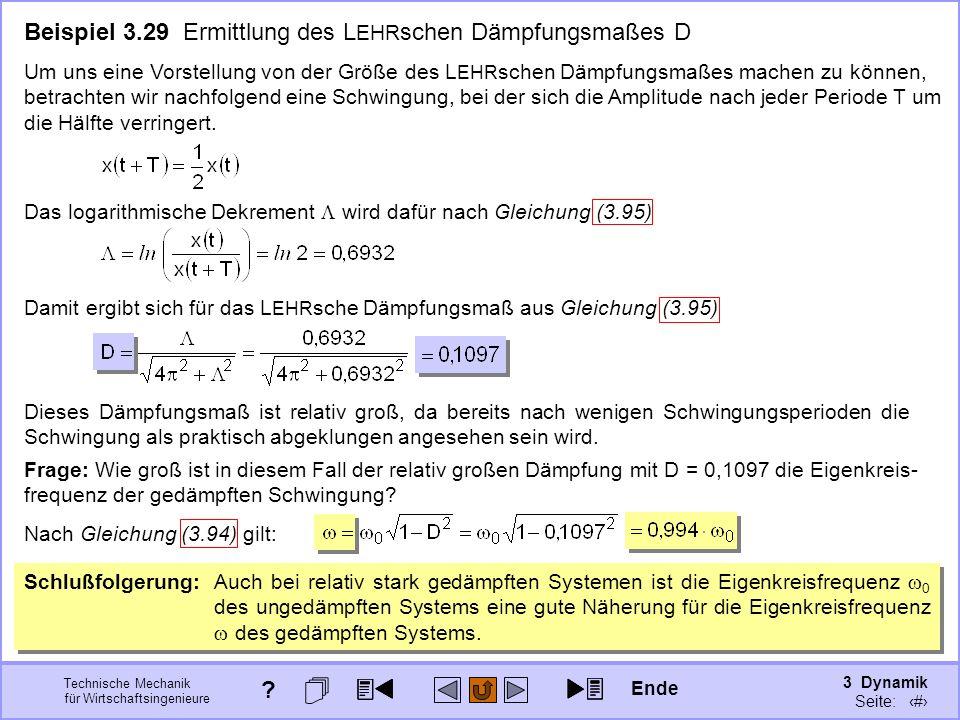 3 Dynamik Seite: 415 Technische Mechanik für Wirtschaftsingenieure Beispiel 3.29 Ermittlung des L EHR schen Dämpfungsmaßes D Um uns eine Vorstellung von der Größe des L EHR schen Dämpfungsmaßes machen zu können, betrachten wir nachfolgend eine Schwingung, bei der sich die Amplitude nach jeder Periode T um die Hälfte verringert.