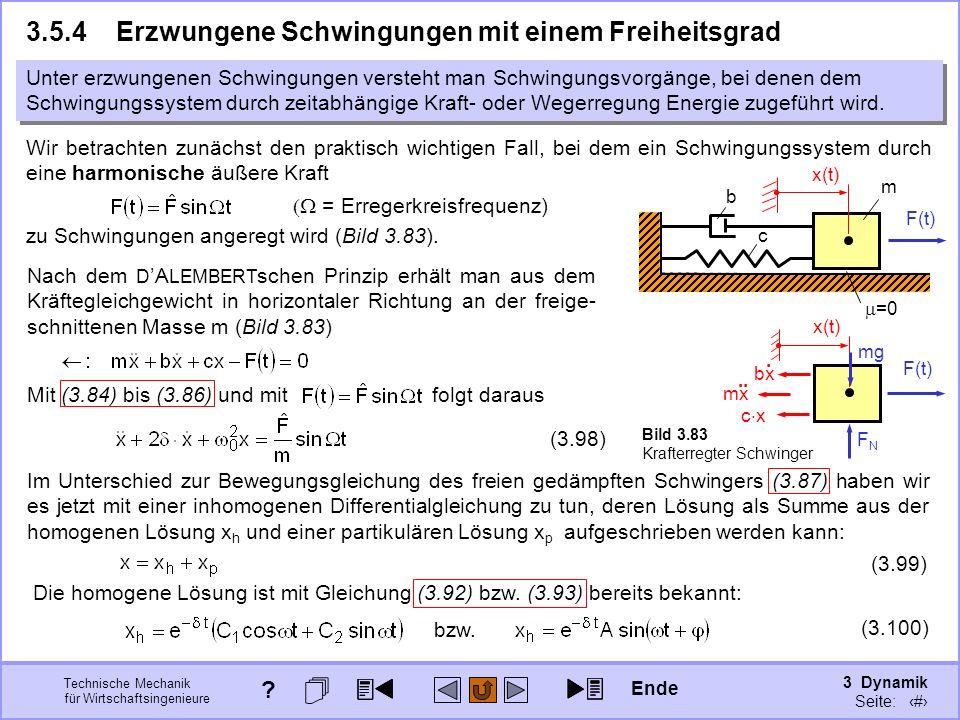 3 Dynamik Seite: 417 Technische Mechanik für Wirtschaftsingenieure m =0 c F(t) b Bild 3.83 Krafterregter Schwinger Unter erzwungenen Schwingungen versteht man Schwingungsvorgänge, bei denen dem Schwingungssystem durch zeitabhängige Kraft- oder Wegerregung Energie zugeführt wird.