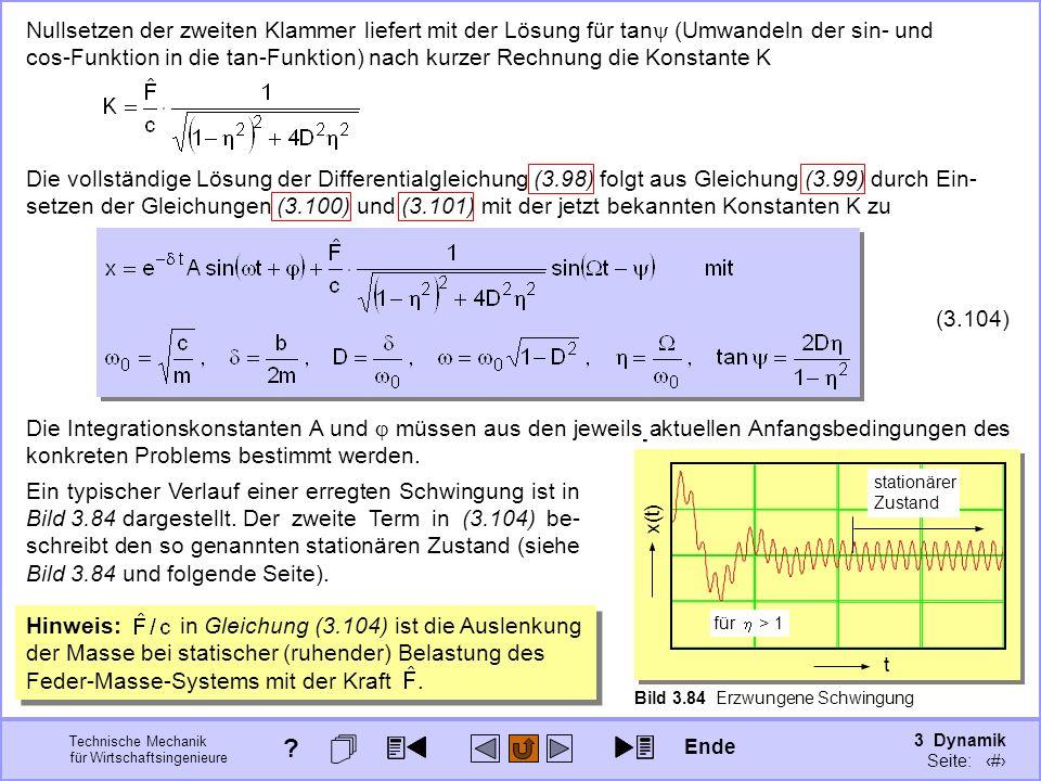 3 Dynamik Seite: 419 Technische Mechanik für Wirtschaftsingenieure Bild 3.84 Erzwungene Schwingung t x(t) Nullsetzen der zweiten Klammer liefert mit der Lösung für tan (Umwandeln der sin- und cos-Funktion in die tan-Funktion) nach kurzer Rechnung die Konstante K Die vollständige Lösung der Differentialgleichung (3.98) folgt aus Gleichung (3.99) durch Ein- setzen der Gleichungen (3.100) und (3.101) mit der jetzt bekannten Konstanten K zu (3.104) Die Integrationskonstanten A und müssen aus den jeweils aktuellen Anfangsbedingungen des konkreten Problems bestimmt werden.