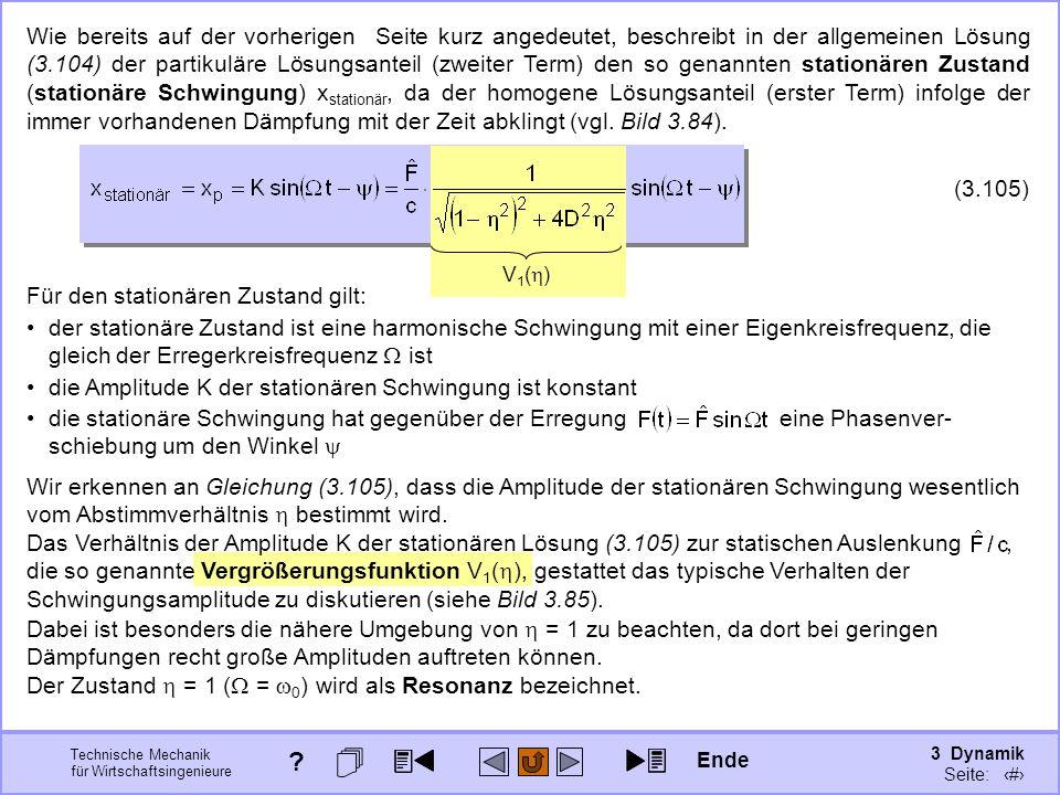 3 Dynamik Seite: 420 Technische Mechanik für Wirtschaftsingenieure Wie bereits auf der vorherigen Seite kurz angedeutet, beschreibt in der allgemeinen Lösung (3.104) der partikuläre Lösungsanteil (zweiter Term) den so genannten stationären Zustand (stationäre Schwingung) x stationär, da der homogene Lösungsanteil (erster Term) infolge der immer vorhandenen Dämpfung mit der Zeit abklingt (vgl.