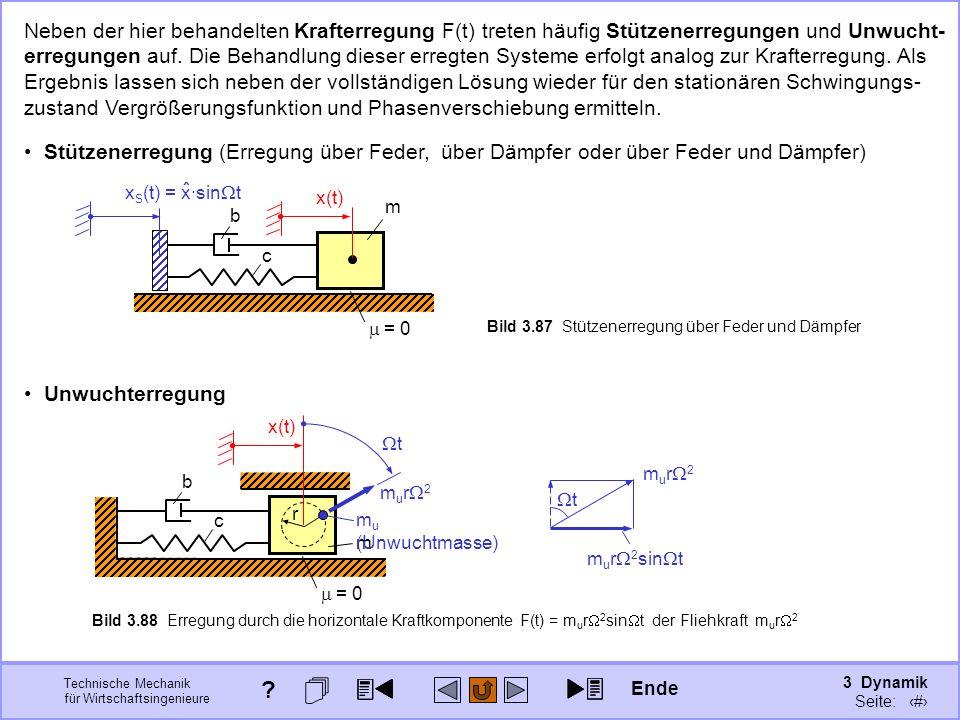 3 Dynamik Seite: 423 Technische Mechanik für Wirtschaftsingenieure Unwuchterregung m = 0 c b x(t) r Bild 3.88 Erregung durch die horizontale Kraftkomponente F(t) = m u r 2 sin t der Fliehkraft m u r 2 Neben der hier behandelten Krafterregung F(t) treten häufig Stützenerregungen und Unwucht- erregungen auf.