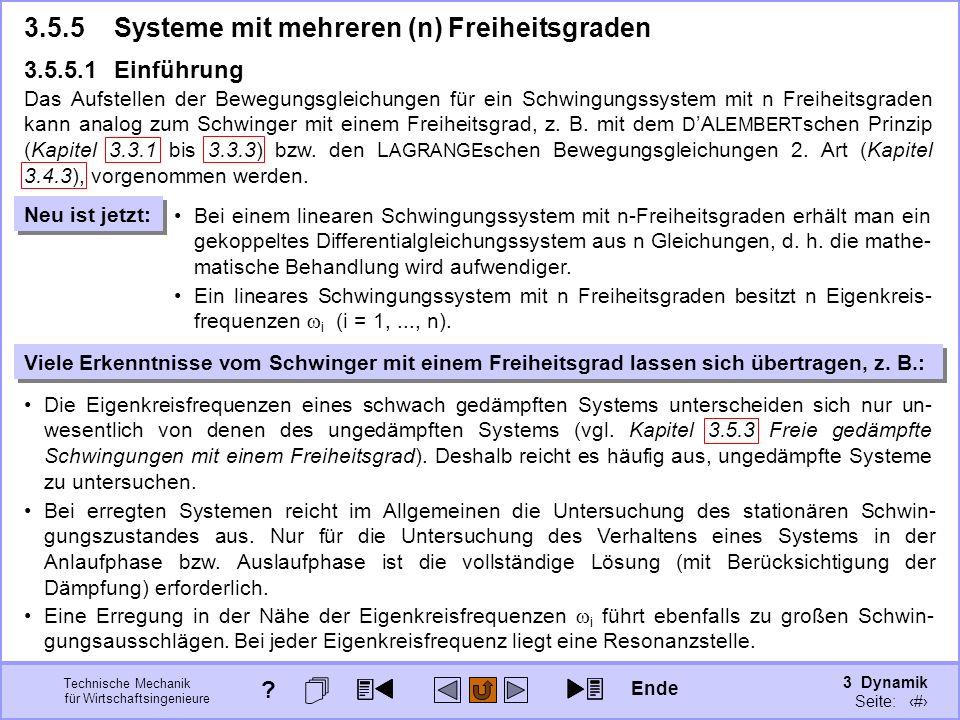 3 Dynamik Seite: 424 Technische Mechanik für Wirtschaftsingenieure 3.5.5 Systeme mit mehreren (n) Freiheitsgraden 3.5.5.1 Einführung Das Aufstellen der Bewegungsgleichungen für ein Schwingungssystem mit n Freiheitsgraden kann analog zum Schwinger mit einem Freiheitsgrad, z.