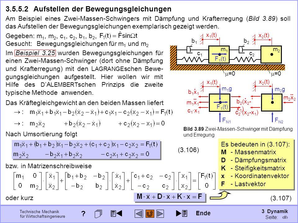 3 Dynamik Seite: 425 Technische Mechanik für Wirtschaftsingenieure 3.5.5.2Aufstellen der Bewegungsgleichungen Am Beispiel eines Zwei-Massen-Schwingers mit Dämpfung und Krafterregung (Bild 3.89) soll das Aufstellen der Bewegungsgleichungen exemplarisch gezeigt werden.