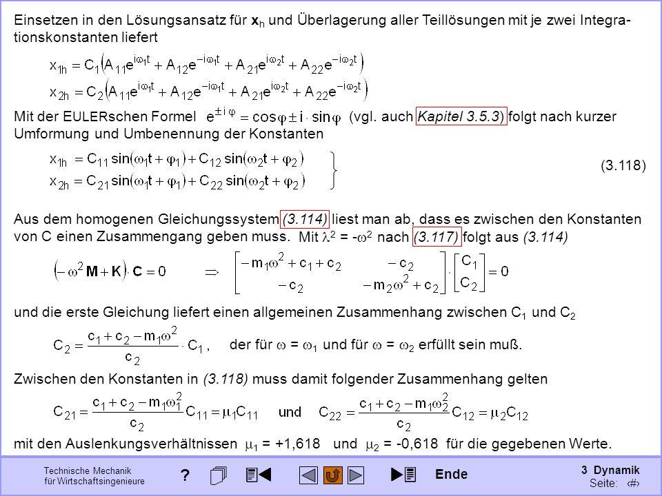 3 Dynamik Seite: 429 Technische Mechanik für Wirtschaftsingenieure Mit 2 = - 2 nach (3.117) folgt aus (3.114) Einsetzen in den Lösungsansatz für x h und Überlagerung aller Teillösungen mit je zwei Integra- tionskonstanten liefert Mit der E ULER schen Formel (vgl.