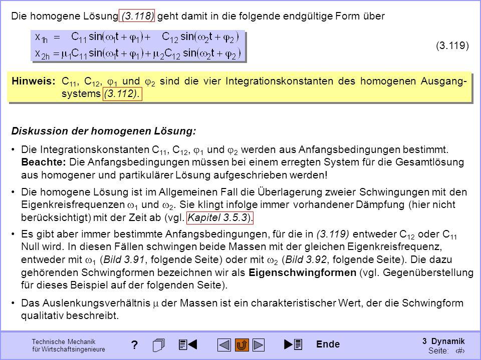 3 Dynamik Seite: 430 Technische Mechanik für Wirtschaftsingenieure Die homogene Lösung (3.118) geht damit in die folgende endgültige Form über (3.119) Hinweis:C 11, C 12, 1 und 2 sind die vier Integrationskonstanten des homogenen Ausgang- systems (3.112).