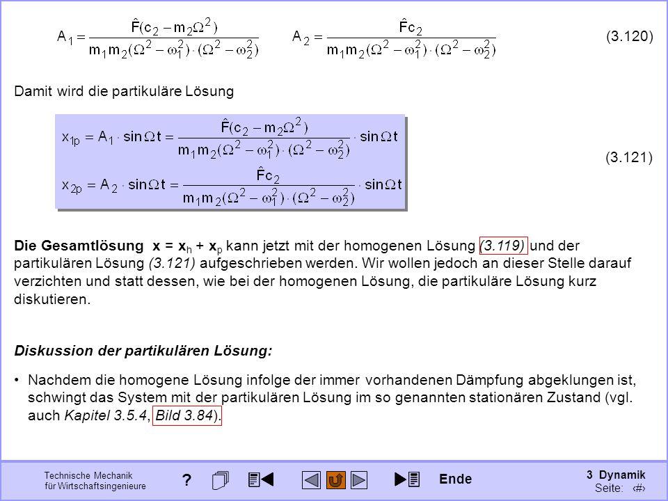 3 Dynamik Seite: 433 Technische Mechanik für Wirtschaftsingenieure (3.120) Damit wird die partikuläre Lösung (3.121) Die Gesamtlösung x = x h + x p kann jetzt mit der homogenen Lösung (3.119) und der partikulären Lösung (3.121) aufgeschrieben werden.