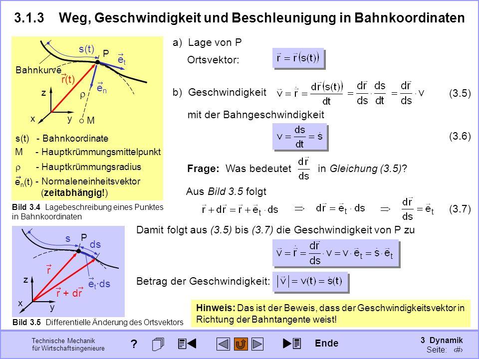 3 Dynamik Seite: 307 Technische Mechanik für Wirtschaftsingenieure 3.1.3Weg, Geschwindigkeit und Beschleunigung in Bahnkoordinaten Bild 3.4 Lagebeschreibung eines Punktes in Bahnkoordinaten Hinweis: Das ist der Beweis, dass der Geschwindigkeitsvektor in Richtung der Bahntangente weist.