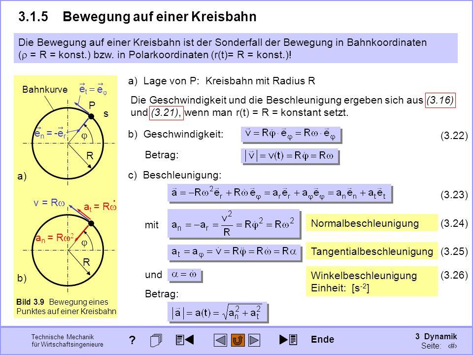3 Dynamik Seite: 311 Technische Mechanik für Wirtschaftsingenieure Bild 3.9 Bewegung eines Punktes auf einer Kreisbahn b) R Winkelbeschleunigung Einheit: [s -2 ] und (3.26) 3.1.5Bewegung auf einer Kreisbahn Die Bewegung auf einer Kreisbahn ist der Sonderfall der Bewegung in Bahnkoordinaten ( = R = konst.) bzw.
