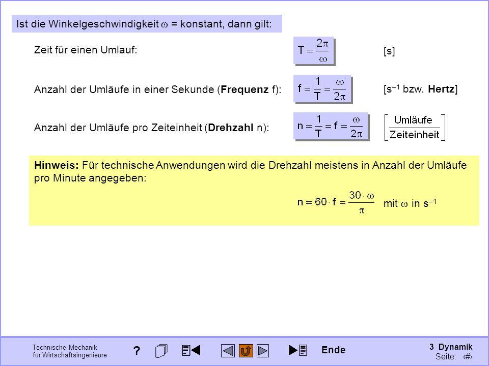 3 Dynamik Seite: 312 Technische Mechanik für Wirtschaftsingenieure Ist die Winkelgeschwindigkeit = konstant, dann gilt: Zeit für einen Umlauf: [s] Anzahl der Umläufe in einer Sekunde (Frequenz f): [s –1 bzw.