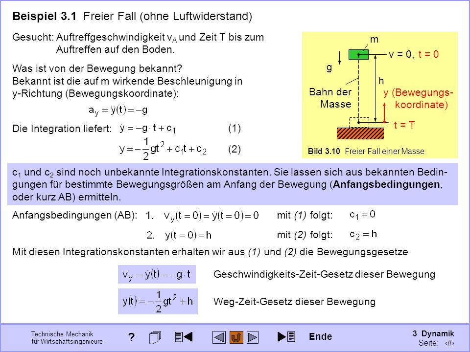 3 Dynamik Seite: 314 Technische Mechanik für Wirtschaftsingenieure Bild 3.10 Freier Fall einer Masse g h m Bahn der Masse v = 0, Beispiel 3.1 Freier Fall (ohne Luftwiderstand) y (Bewegungs- koordinate) t = 0 t = T Gesucht: Auftreffgeschwindigkeit v A und Zeit T bis zum Auftreffen auf den Boden.