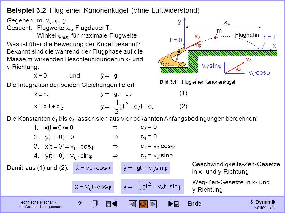 3 Dynamik Seite: 316 Technische Mechanik für Wirtschaftsingenieure v0v0 xwxw m Bild 3.11 Flug einer Kanonenkugel Beispiel 3.2 Flug einer Kanonenkugel (ohne Luftwiderstand) v0v0 v 0 ·cos v 0 ·sin x y t = 0 t = T Flugbahn Gegeben: m, v 0,, g Gesucht: Flugweite x w, Flugdauer T, Winkel max für maximale Flugweite Was ist über die Bewegung der Kugel bekannt.
